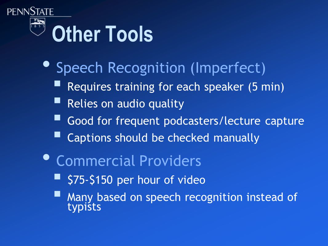 Other Tools Speech Recognition (Imperfect)  Requires training for each speaker (5 min)  Relies on audio quality  Good for frequent podcasters/lecture capture  Captions should be checked manually Commercial Providers  $75-$150 per hour of video  Many based on speech recognition instead of typists