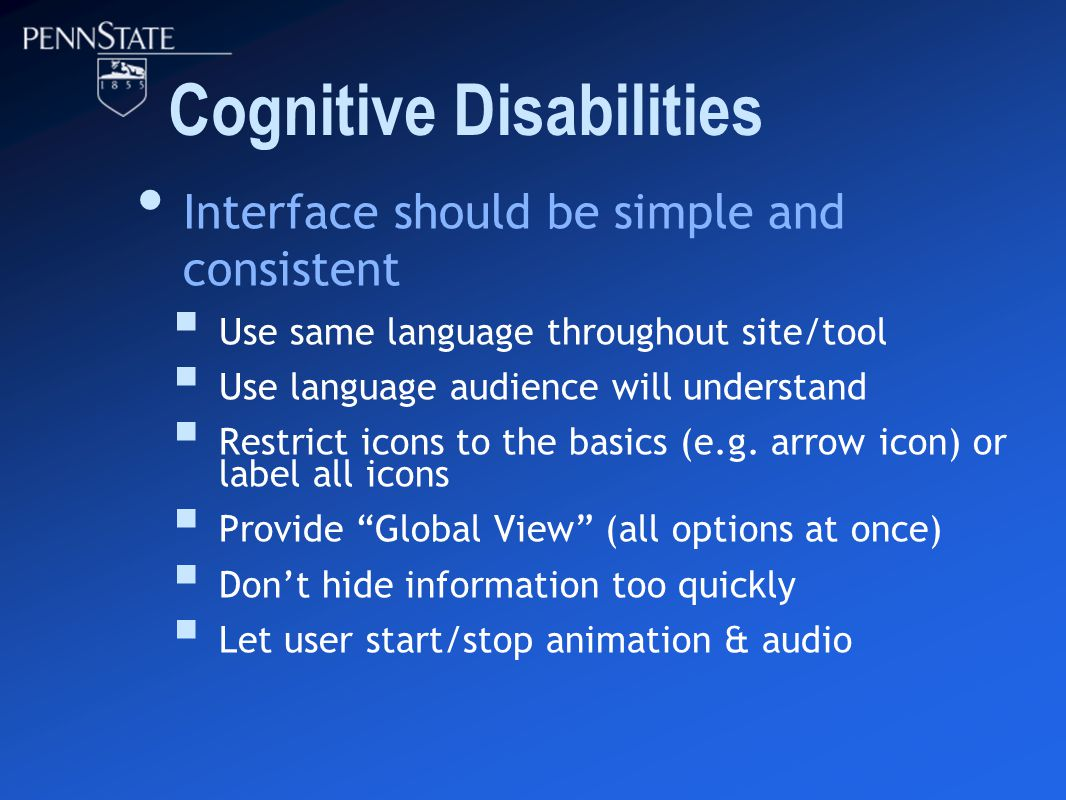 Cognitive Disabilities Interface should be simple and consistent  Use same language throughout site/tool  Use language audience will understand  Restrict icons to the basics (e.g.