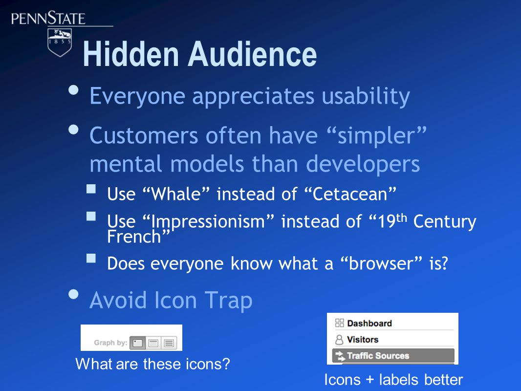 Hidden Audience Everyone appreciates usability Customers often have simpler mental models than developers  Use Whale instead of Cetacean  Use Impressionism instead of 19 th Century French  Does everyone know what a browser is.