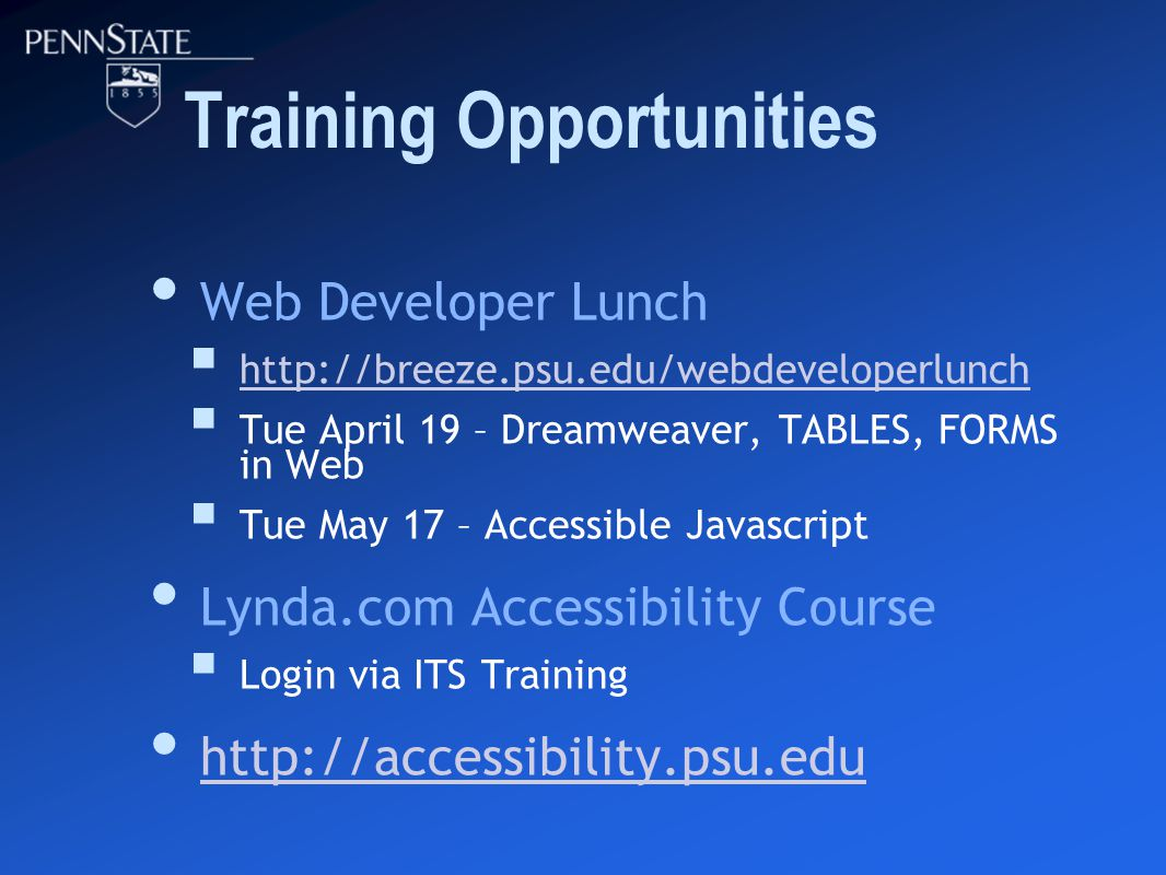 Training Opportunities Web Developer Lunch  http://breeze.psu.edu/webdeveloperlunch http://breeze.psu.edu/webdeveloperlunch  Tue April 19 – Dreamweaver, TABLES, FORMS in Web  Tue May 17 – Accessible Javascript Lynda.com Accessibility Course  Login via ITS Training http://accessibility.psu.edu