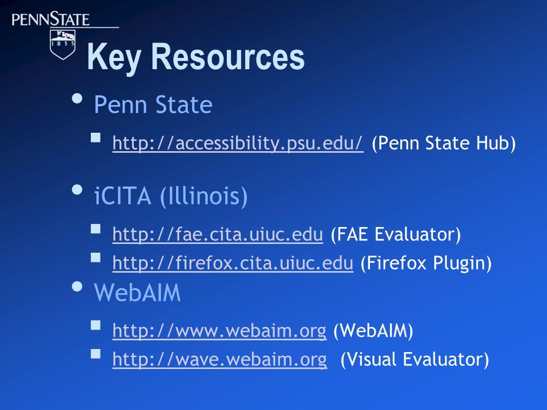 Key Resources Penn State  http://accessibility.psu.edu/ (Penn State Hub) http://accessibility.psu.edu/ iCITA (Illinois)  http://fae.cita.uiuc.edu (FAE Evaluator) http://fae.cita.uiuc.edu  http://firefox.cita.uiuc.edu (Firefox Plugin) http://firefox.cita.uiuc.edu WebAIM  http://www.webaim.org (WebAIM) http://www.webaim.org  http://wave.webaim.org (Visual Evaluator) http://wave.webaim.org
