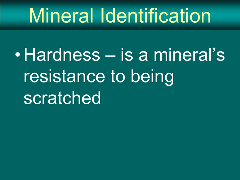 Mineral Identification Hardness – is a mineral's resistance to being scratched