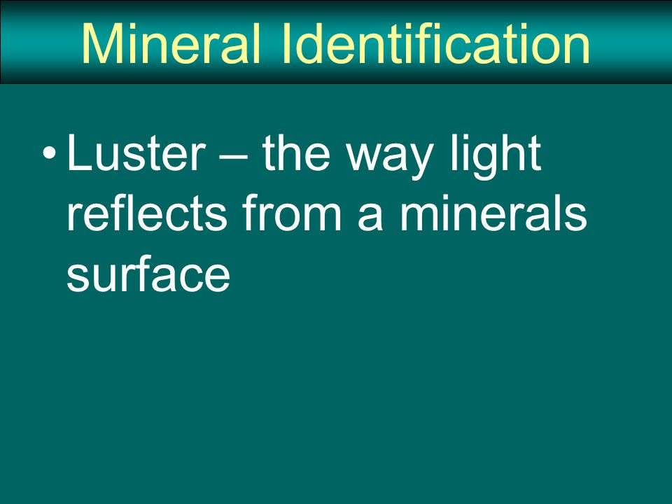 Mineral Identification Luster – the way light reflects from a minerals surface