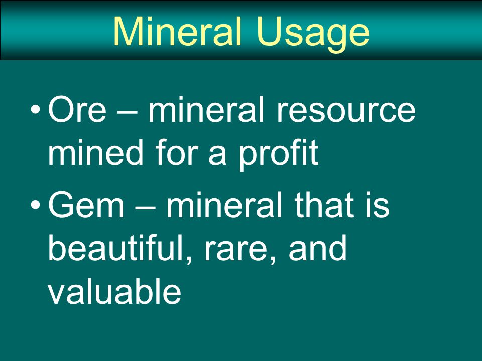 Mineral Usage Ore – mineral resource mined for a profit Gem – mineral that is beautiful, rare, and valuable