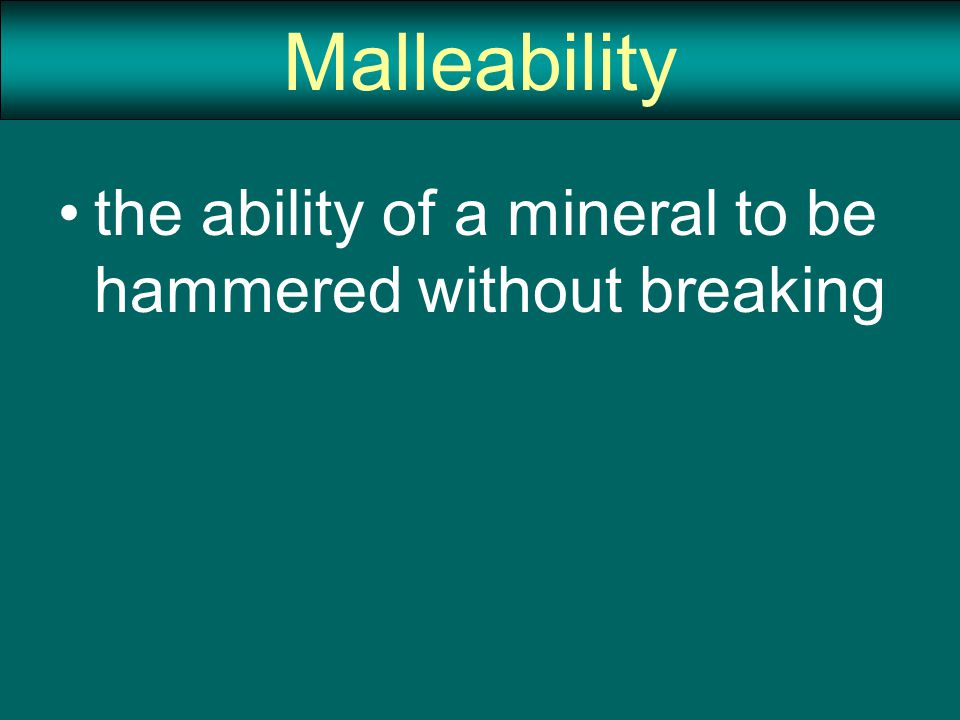 Malleability the ability of a mineral to be hammered without breaking