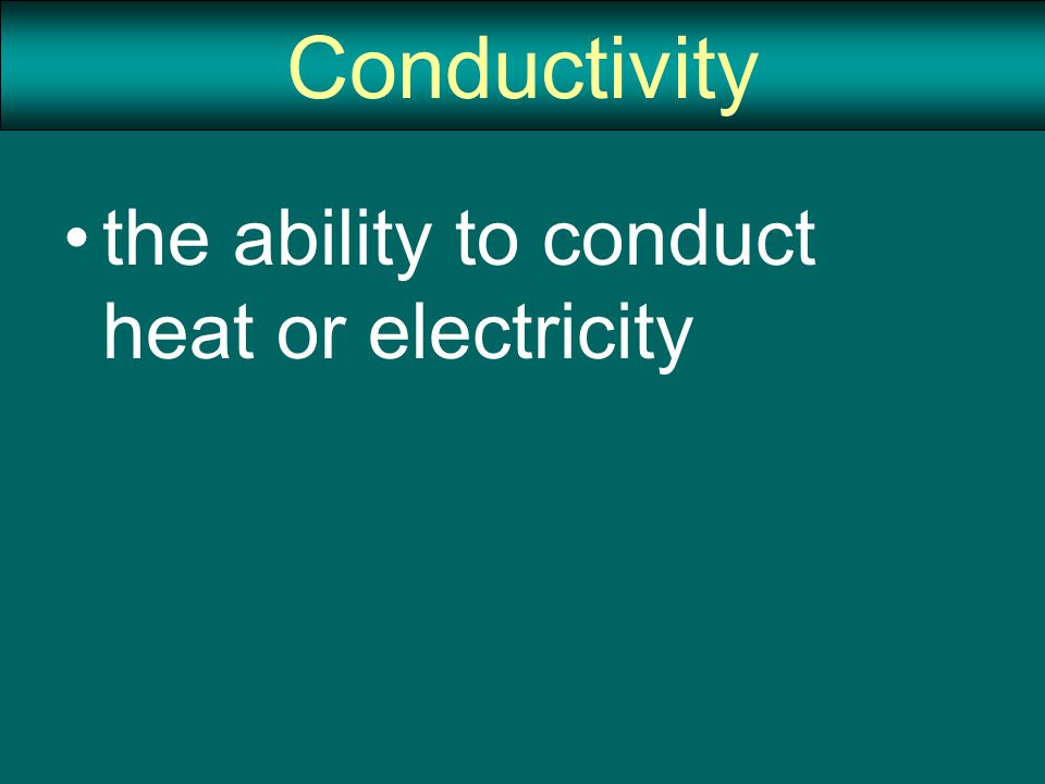 Conductivity the ability to conduct heat or electricity