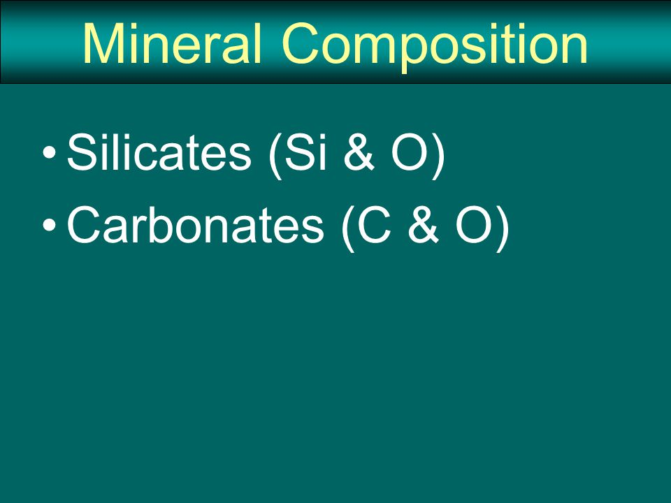 Mineral Composition Silicates (Si & O) Carbonates (C & O)