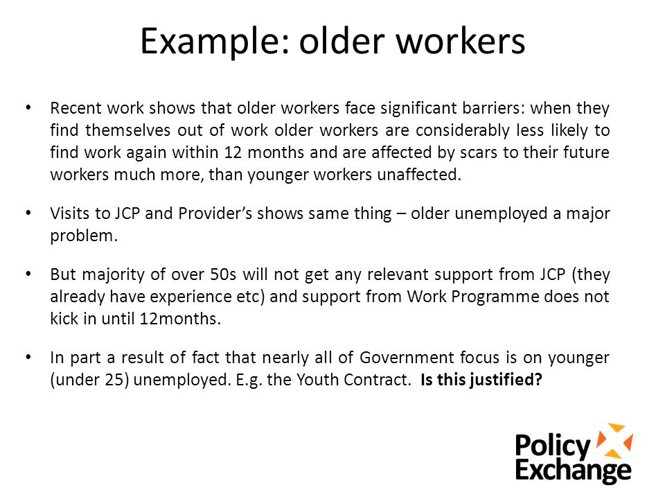 Example: older workers Recent work shows that older workers face significant barriers: when they find themselves out of work older workers are considerably less likely to find work again within 12 months and are affected by scars to their future workers much more, than younger workers unaffected.