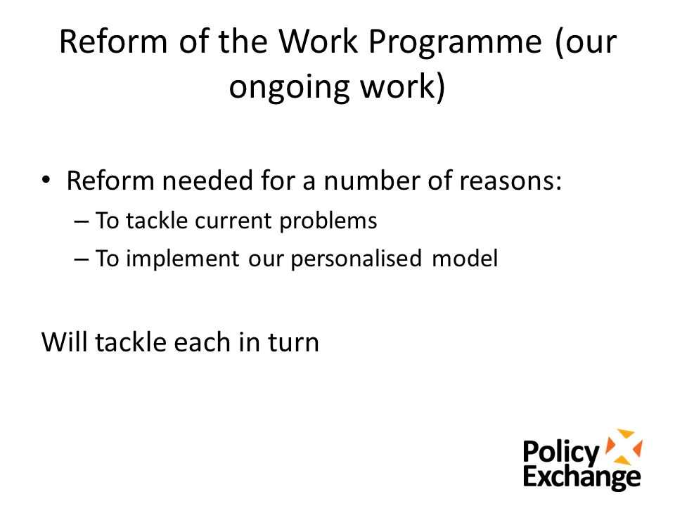 Reform of the Work Programme (our ongoing work) Reform needed for a number of reasons: – To tackle current problems – To implement our personalised model Will tackle each in turn