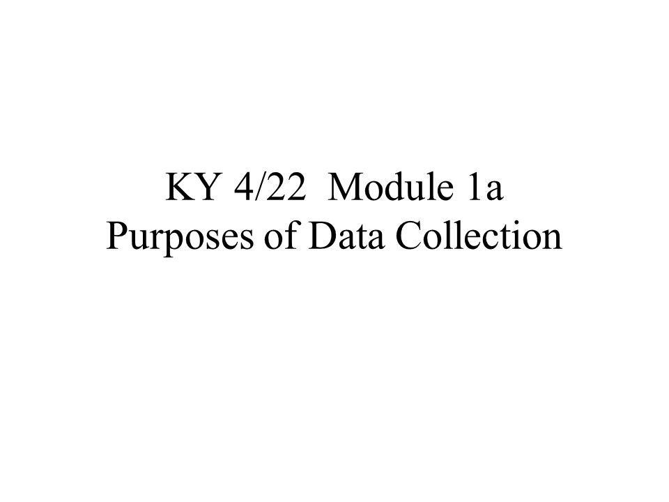 KY 4/22 Module 1a Purposes of Data Collection