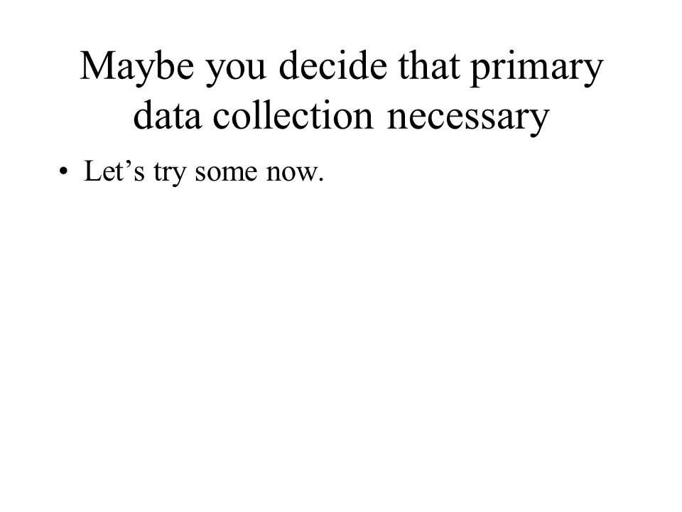 Maybe you decide that primary data collection necessary Let's try some now.