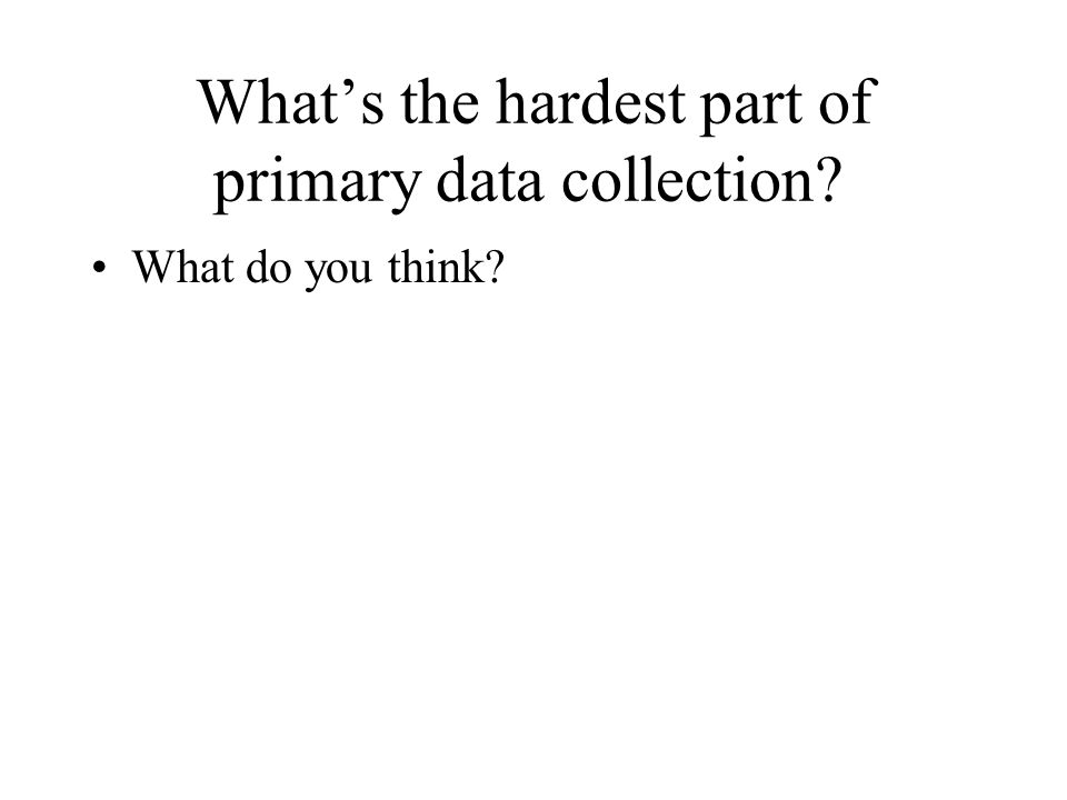 What's the hardest part of primary data collection? What do you think?