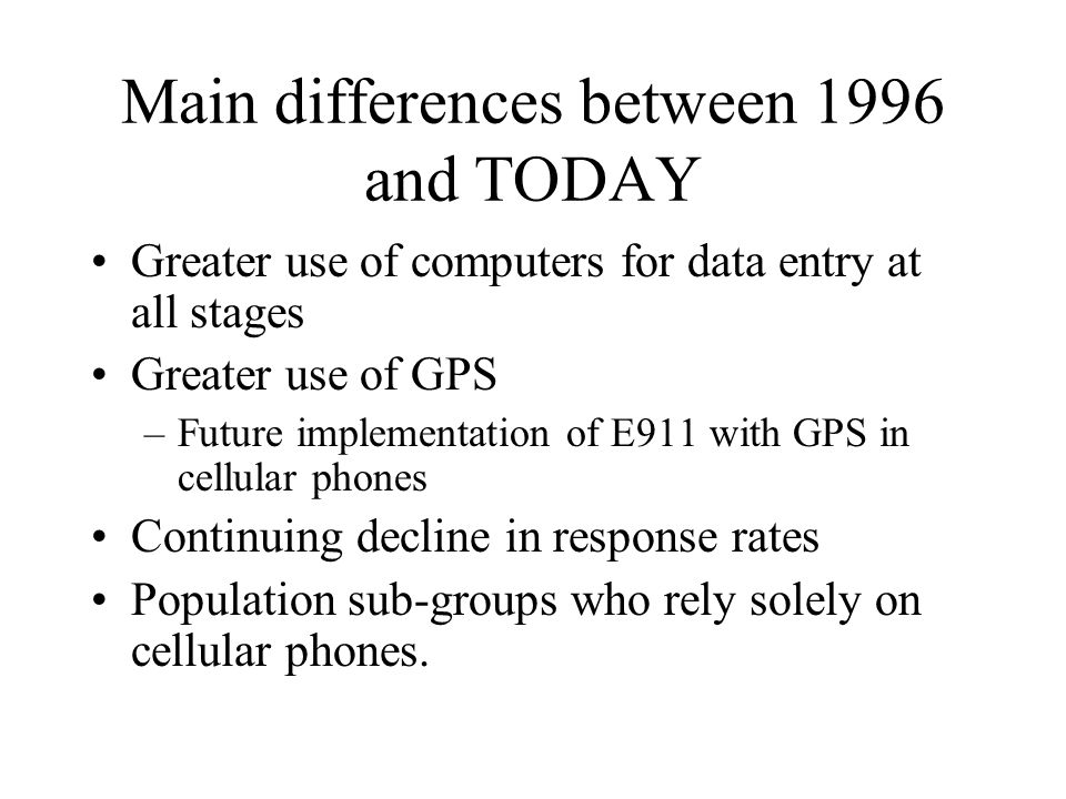 Main differences between 1996 and TODAY Greater use of computers for data entry at all stages Greater use of GPS –Future implementation of E911 with G