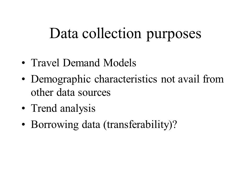 Data collection purposes Travel demand models –Trip Generation Rates –Trip Length Frequency Distribution –Model validation and calibration –Mode choice models (FTA New Starts) –Vehicle acquisition models