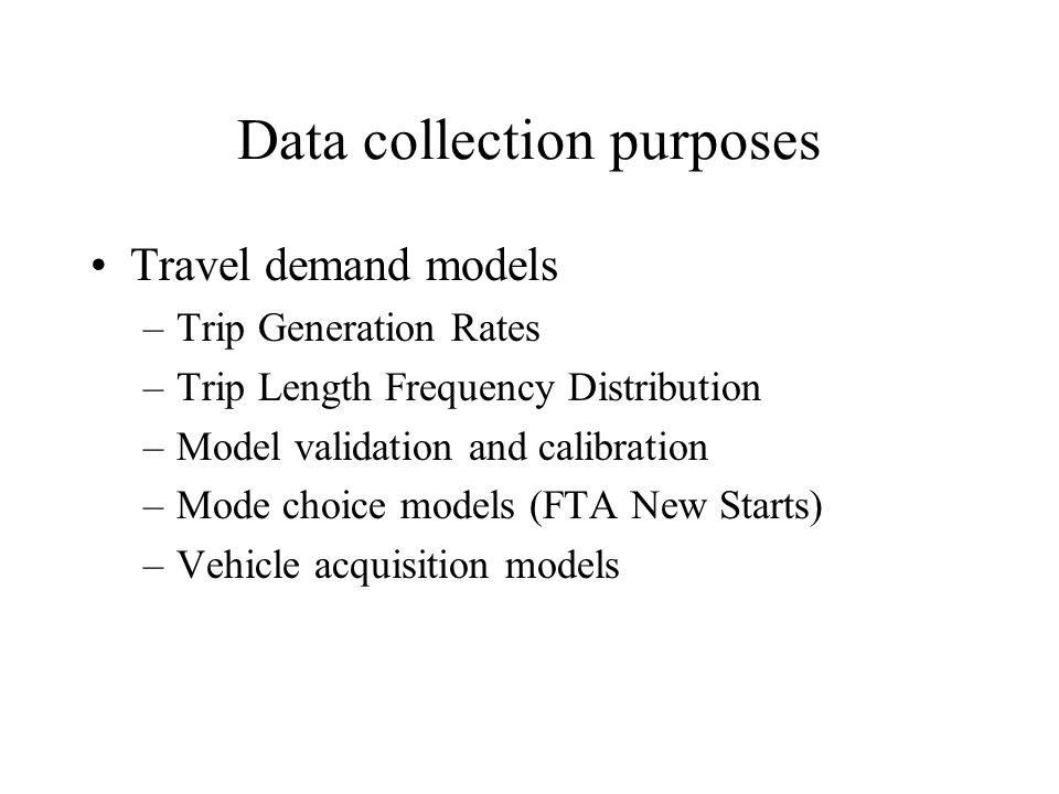 Data collection purposes Travel demand models –Trip Generation Rates –Trip Length Frequency Distribution –Model validation and calibration –Mode choic