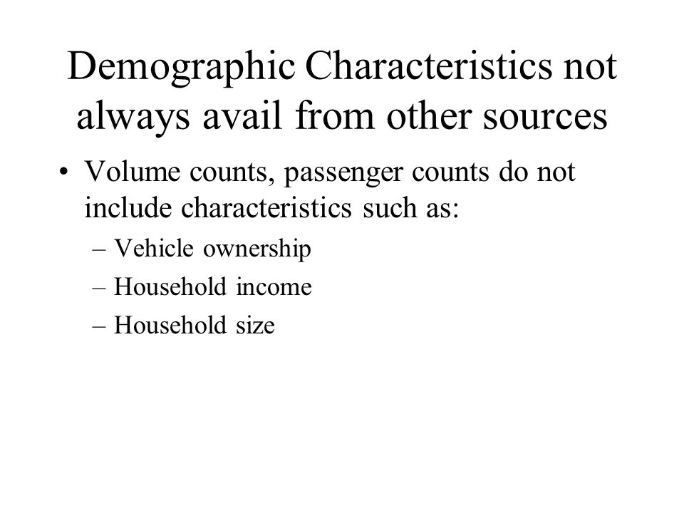 Demographic Characteristics not always avail from other sources Volume counts, passenger counts do not include characteristics such as: –Vehicle owner