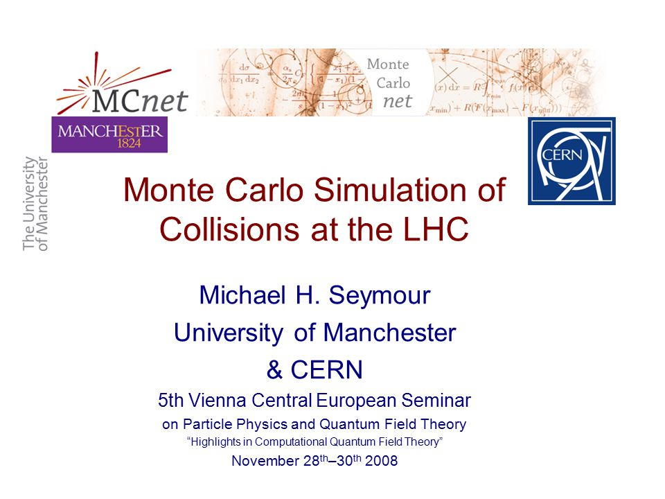 Monte Carlo Simulation of Collisions at the LHC 5th Vienna Central European SeminarMike Seymour NLO matching: MC@NLO Can we supplement parton shower so its normalization is NLO cross section, and hardest emission is exact .