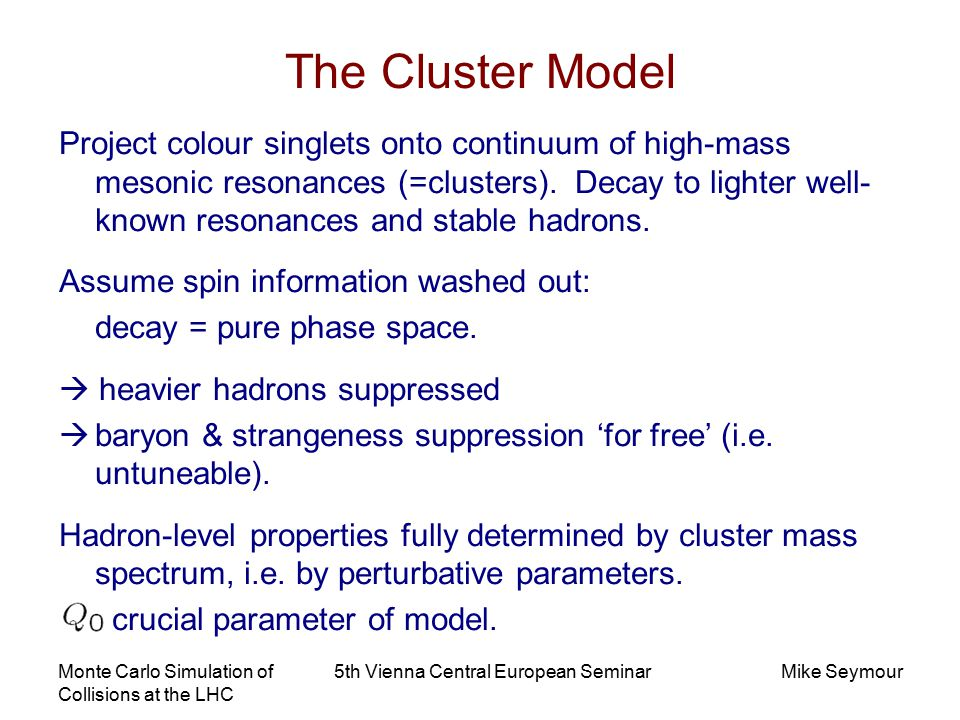 Monte Carlo Simulation of Collisions at the LHC 5th Vienna Central European SeminarMike Seymour The Cluster Model Project colour singlets onto continuum of high-mass mesonic resonances (=clusters).
