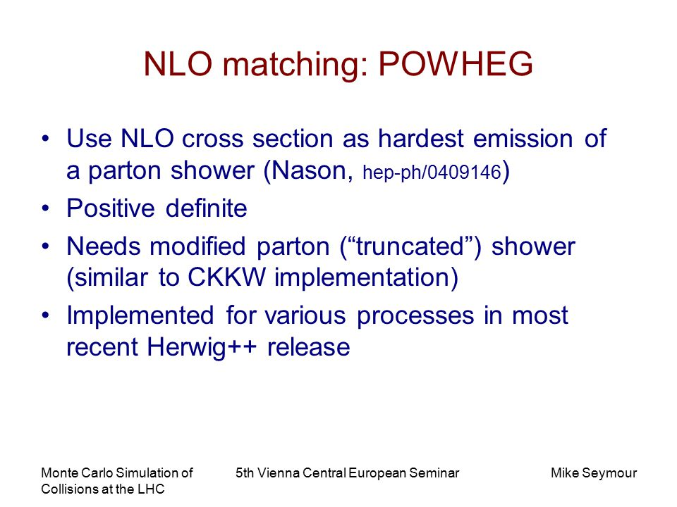 Monte Carlo Simulation of Collisions at the LHC 5th Vienna Central European SeminarMike Seymour NLO matching: POWHEG Use NLO cross section as hardest emission of a parton shower (Nason, hep-ph/0409146 ) Positive definite Needs modified parton ( truncated ) shower (similar to CKKW implementation) Implemented for various processes in most recent Herwig++ release