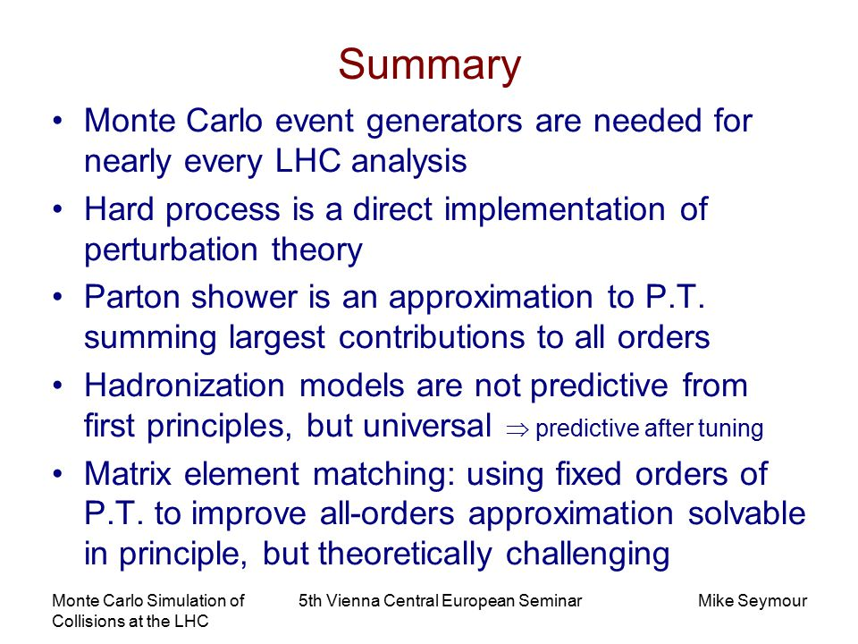 Monte Carlo Simulation of Collisions at the LHC 5th Vienna Central European SeminarMike Seymour Summary Monte Carlo event generators are needed for nearly every LHC analysis Hard process is a direct implementation of perturbation theory Parton shower is an approximation to P.T.