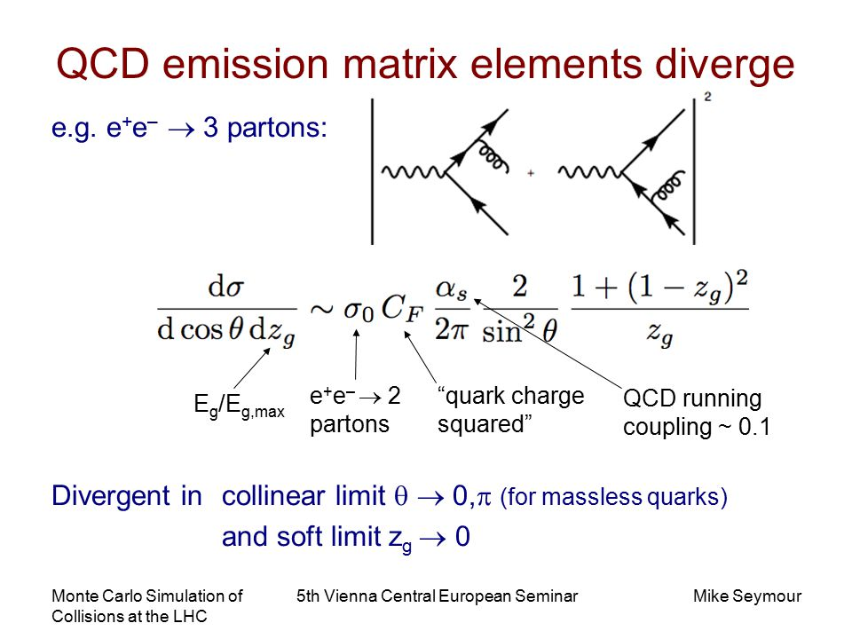 Monte Carlo Simulation of Collisions at the LHC 5th Vienna Central European SeminarMike Seymour QCD emission matrix elements diverge e.g.