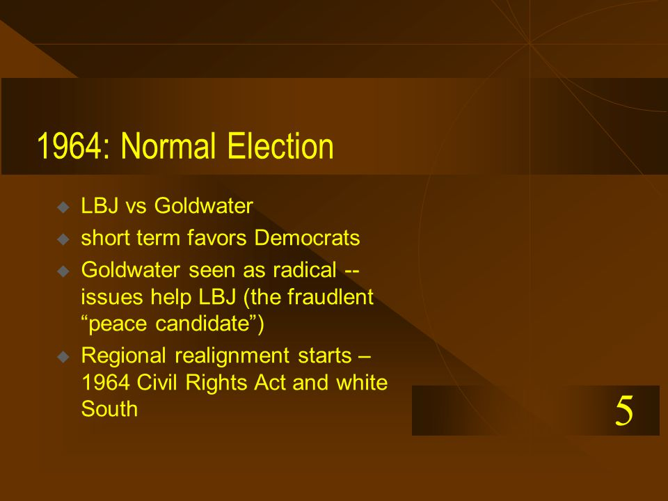 1964: Normal Election  LBJ vs Goldwater  short term favors Democrats  Goldwater seen as radical -- issues help LBJ (the fraudlent peace candidate )  Regional realignment starts – 1964 Civil Rights Act and white South 5