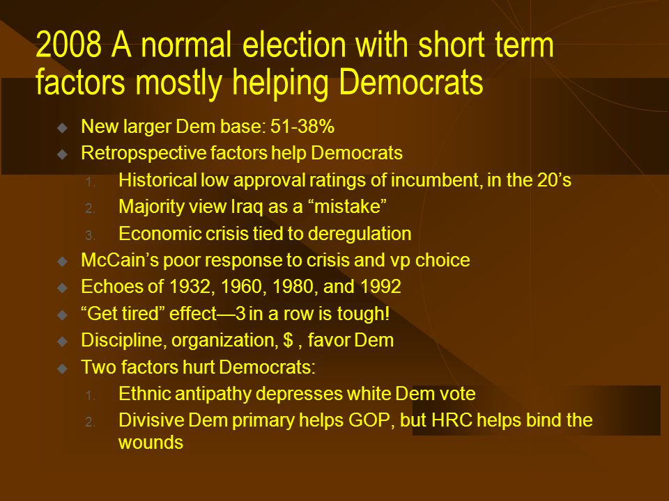 2008 A normal election with short term factors mostly helping Democrats  New larger Dem base: 51-38%  Retropspective factors help Democrats 1.