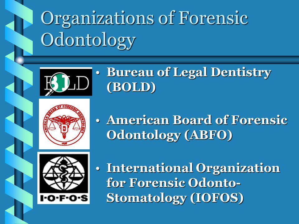 Organizations of Forensic Odontology Bureau of Legal Dentistry (BOLD)Bureau of Legal Dentistry (BOLD) American Board of Forensic Odontology (ABFO)American Board of Forensic Odontology (ABFO) International Organization for Forensic Odonto- Stomatology (IOFOS)International Organization for Forensic Odonto- Stomatology (IOFOS)
