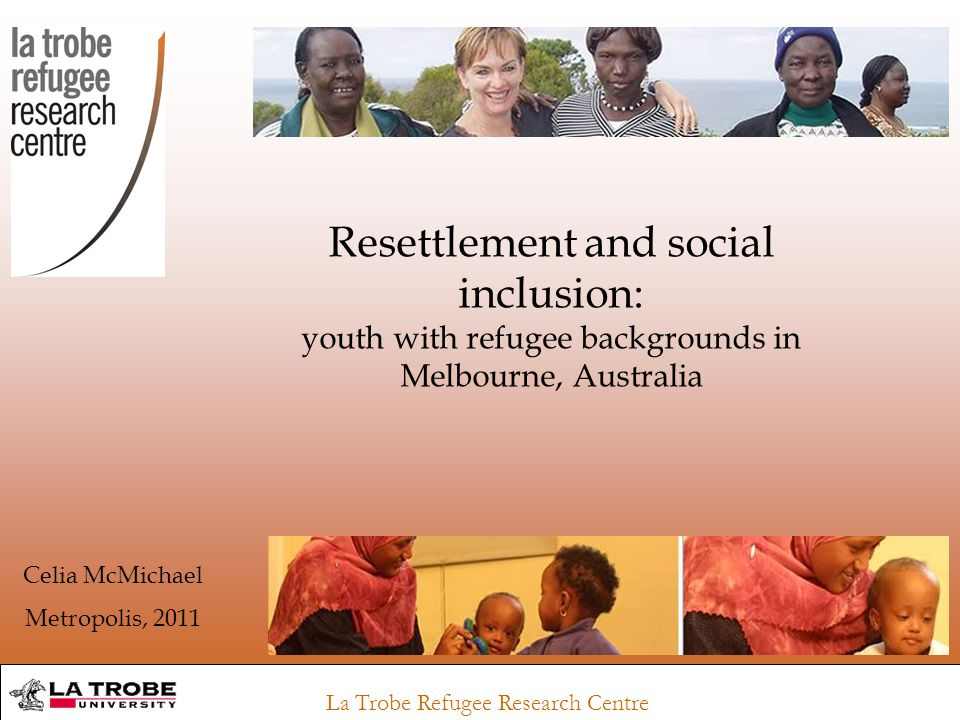 La Trobe Refugee Research Centre Resettlement and social inclusion: youth with refugee backgrounds in Melbourne, Australia Celia McMichael Metropolis, 2011