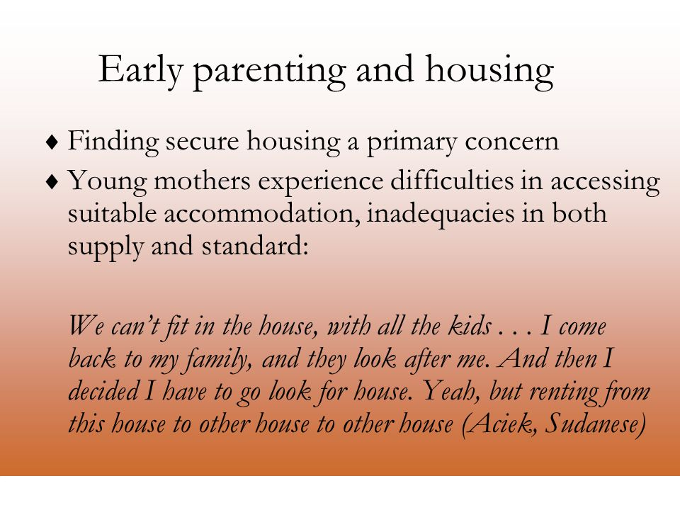 La Trobe Refugee Research Centre Early parenting and housing  Finding secure housing a primary concern  Young mothers experience difficulties in accessing suitable accommodation, inadequacies in both supply and standard: We can't fit in the house, with all the kids...