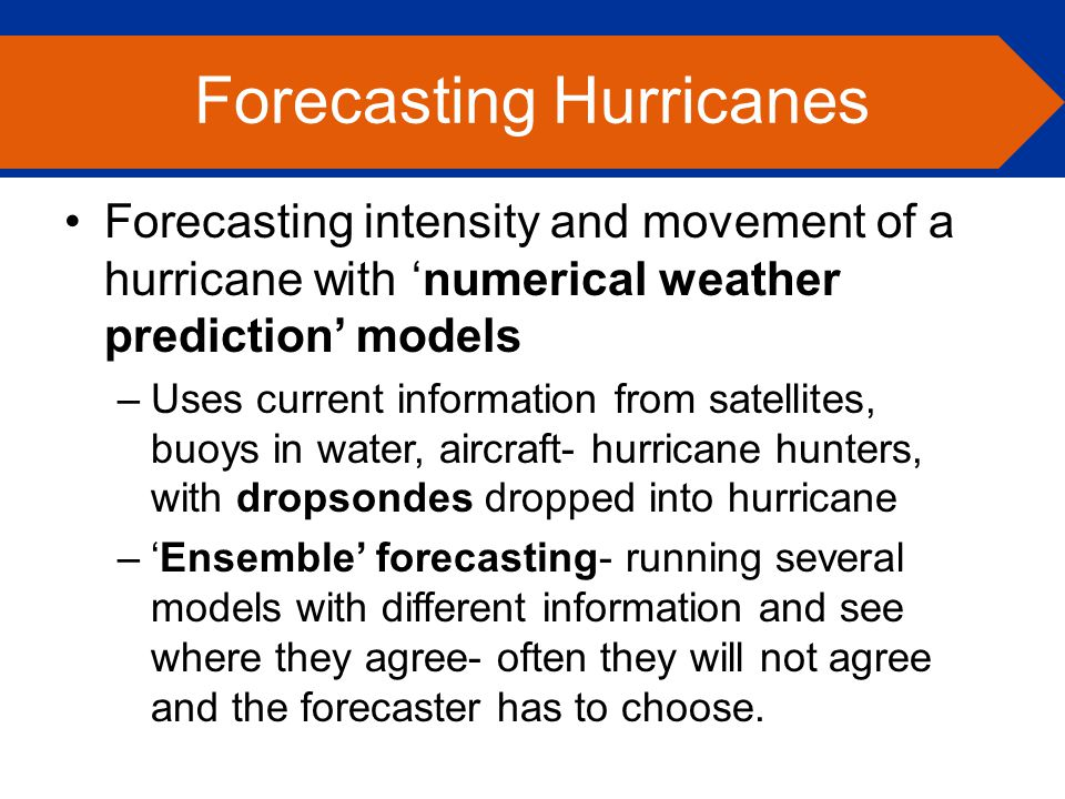 Forecasting intensity and movement of a hurricane with 'numerical weather prediction' models –Uses current information from satellites, buoys in water, aircraft- hurricane hunters, with dropsondes dropped into hurricane –'Ensemble' forecasting- running several models with different information and see where they agree- often they will not agree and the forecaster has to choose.