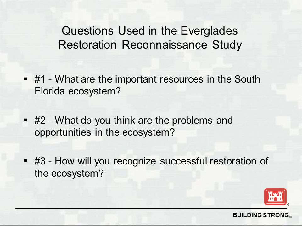 BUILDING STRONG ® Questions Used in the Everglades Restoration Reconnaissance Study  #1 - What are the important resources in the South Florida ecosy