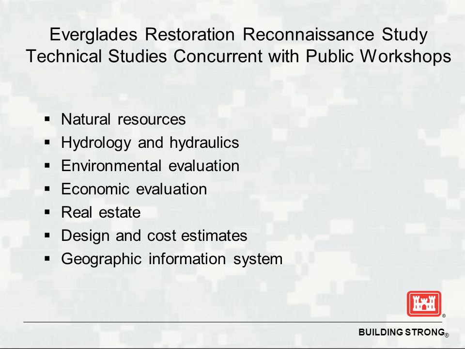 BUILDING STRONG ® Everglades Restoration Reconnaissance Study Technical Studies Concurrent with Public Workshops  Natural resources  Hydrology and h