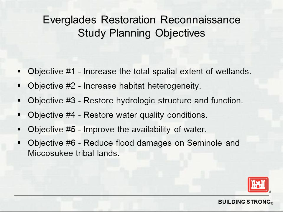 BUILDING STRONG ® Everglades Restoration Reconnaissance Study Planning Objectives  Objective #1 - Increase the total spatial extent of wetlands.  Ob