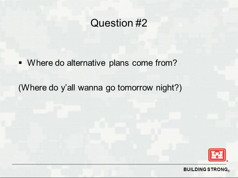 BUILDING STRONG ® Question #2  Where do alternative plans come from? (Where do y'all wanna go tomorrow night?)