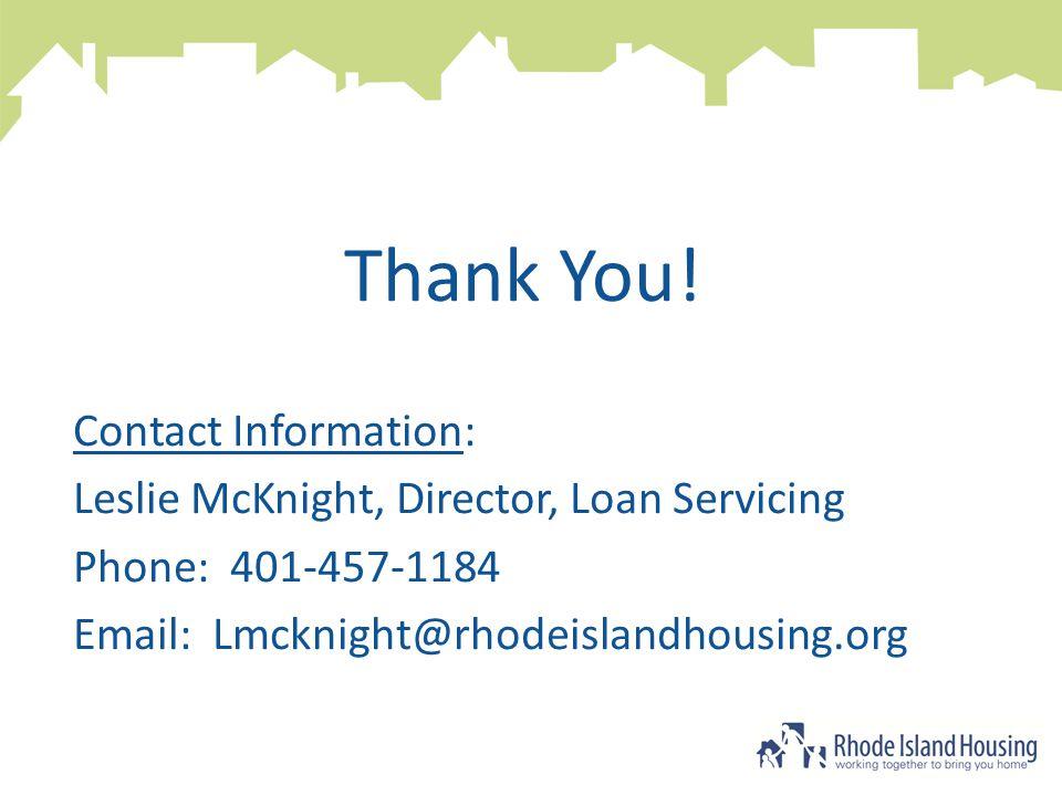 Thank You! Contact Information: Leslie McKnight, Director, Loan Servicing Phone: 401-457-1184 Email: Lmcknight@rhodeislandhousing.org