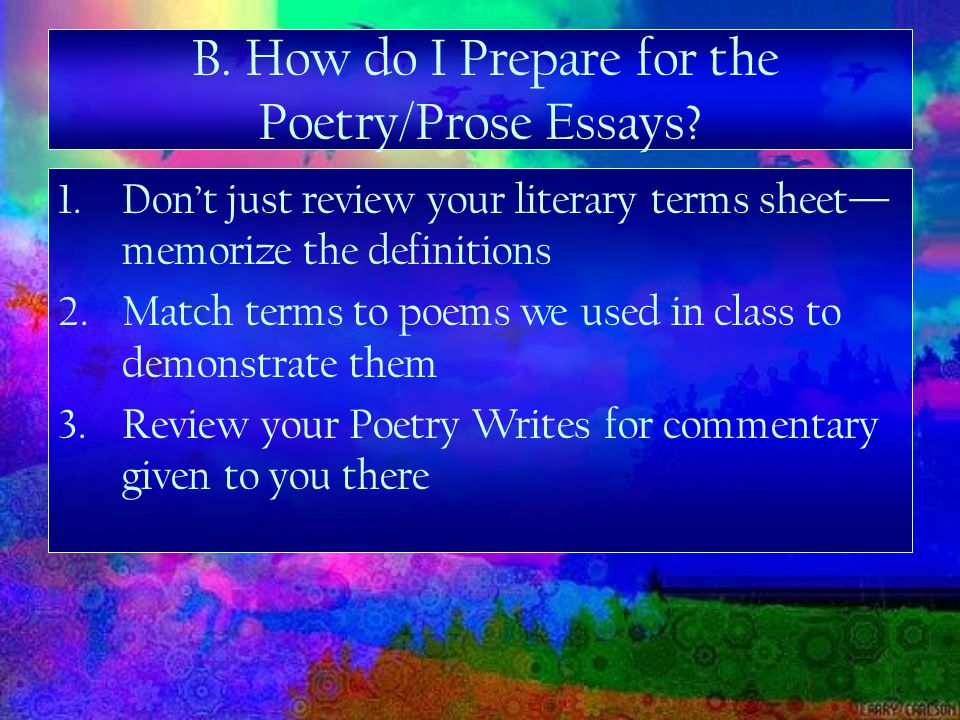 1.Don't just review your literary terms sheet— memorize the definitions 2.Match terms to poems we used in class to demonstrate them 3.Review your Poetry Writes for commentary given to you there B.