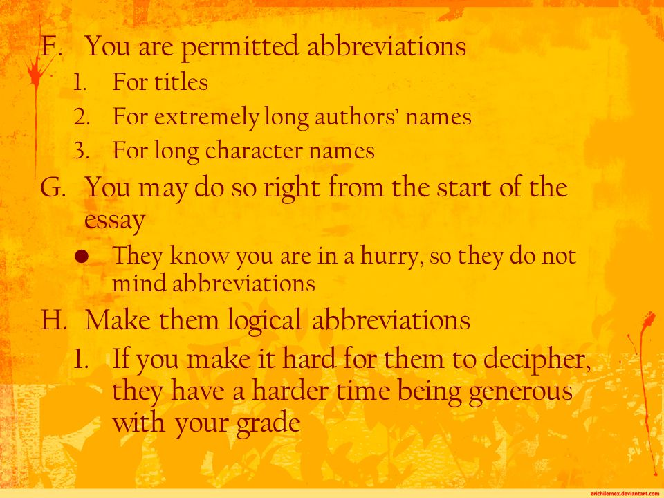 F.You are permitted abbreviations 1.For titles 2.For extremely long authors' names 3.For long character names G.You may do so right from the start of the essay They know you are in a hurry, so they do not mind abbreviations H.Make them logical abbreviations 1.If you make it hard for them to decipher, they have a harder time being generous with your grade