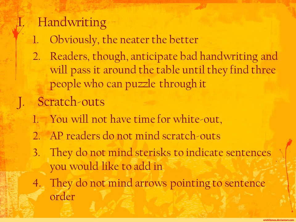 I.Handwriting 1.Obviously, the neater the better 2.Readers, though, anticipate bad handwriting and will pass it around the table until they find three people who can puzzle through it J.Scratch-outs 1.You will not have time for white-out, 2.AP readers do not mind scratch-outs 3.They do not mind sterisks to indicate sentences you would like to add in 4.They do not mind arrows pointing to sentence order