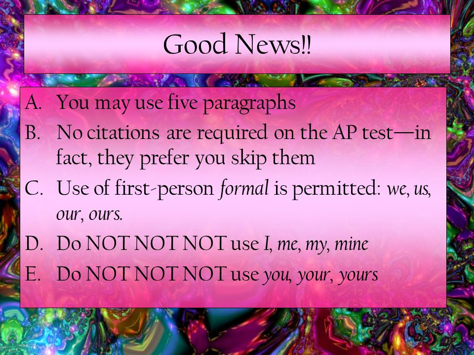 A.You may use five paragraphs B.No citations are required on the AP test—in fact, they prefer you skip them C.Use of first-person formal is permitted: we, us, our, ours.