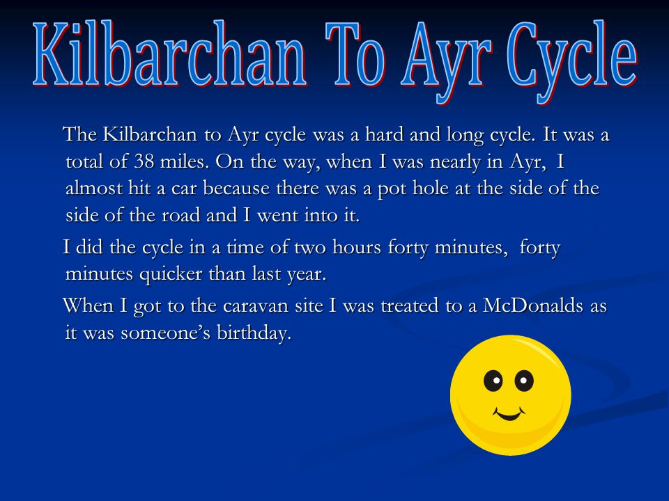 The Kilbarchan to Ayr cycle was a hard and long cycle. It was a total of 38 miles. On the way, when I was nearly in Ayr, I almost hit a car because th