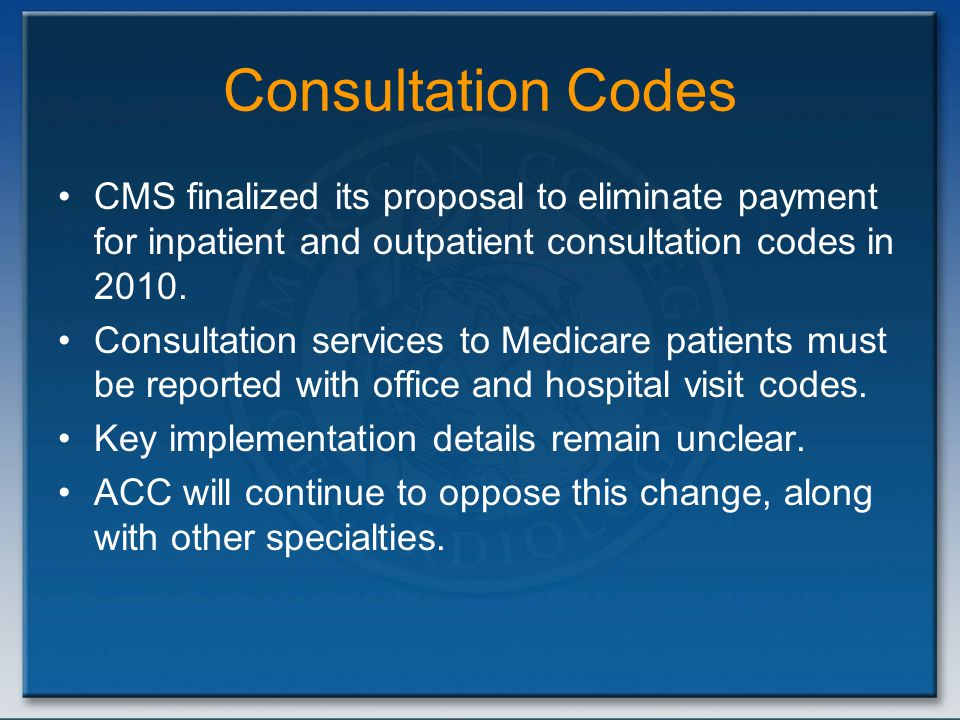 Consultation Codes CMS finalized its proposal to eliminate payment for inpatient and outpatient consultation codes in 2010. Consultation services to M