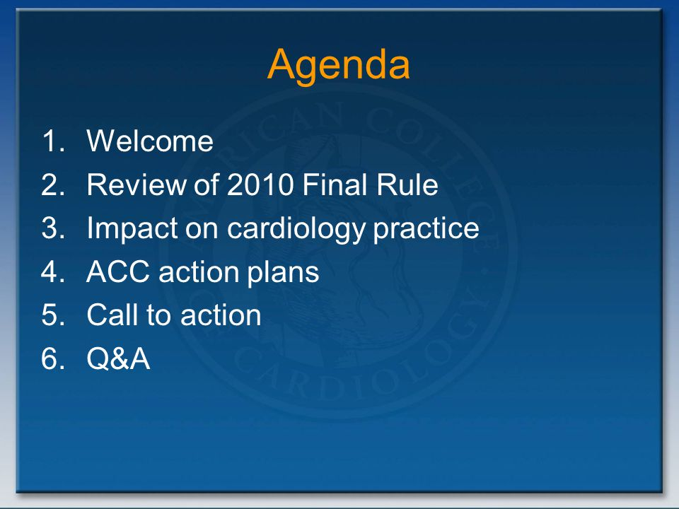 Agenda 1.Welcome 2.Review of 2010 Final Rule 3.Impact on cardiology practice 4.ACC action plans 5.Call to action 6.Q&A