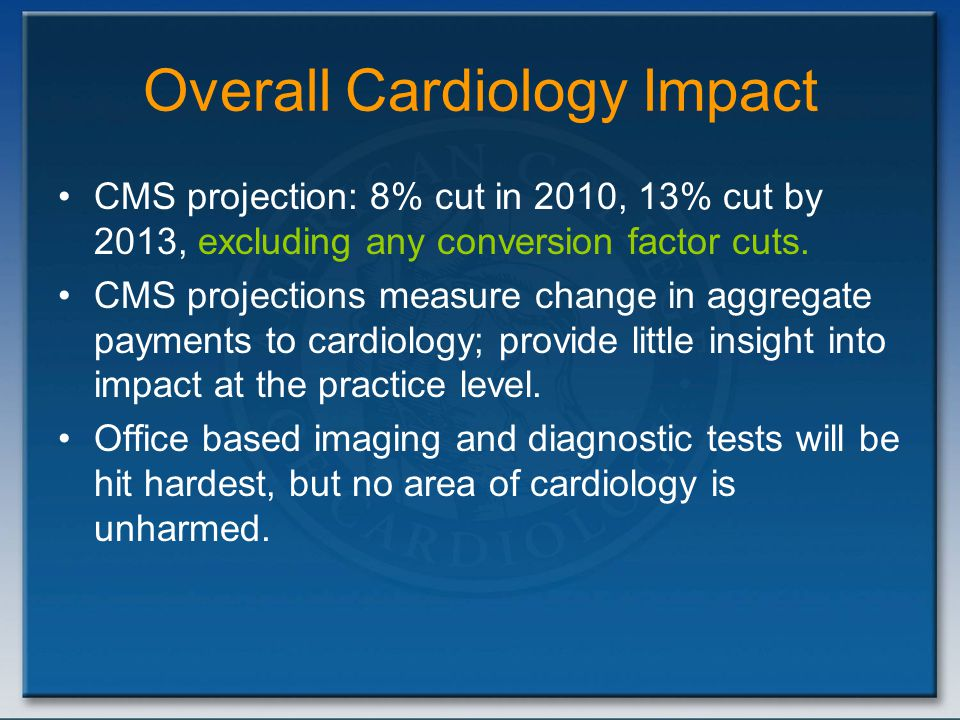 Overall Cardiology Impact CMS projection: 8% cut in 2010, 13% cut by 2013, excluding any conversion factor cuts. CMS projections measure change in agg