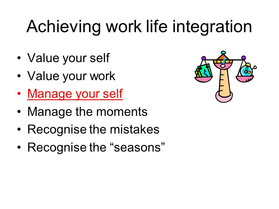 "Achieving work life integration Value your self Value your work Manage your self Manage the moments Recognise the mistakes Recognise the ""seasons"""