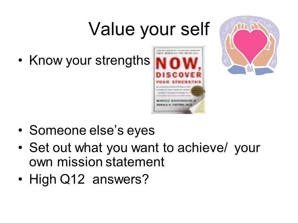 Value your self Know your strengths Someone else's eyes Set out what you want to achieve/ your own mission statement High Q12 answers?