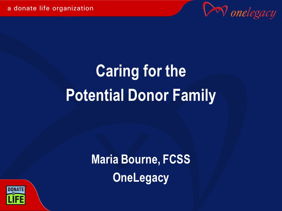 Caring for the Potential Donor Family Maria Bourne, FCSS OneLegacy