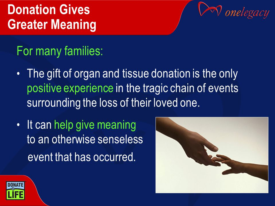 Donation Gives Greater Meaning For many families: The gift of organ and tissue donation is the only positive experience in the tragic chain of events surrounding the loss of their loved one.