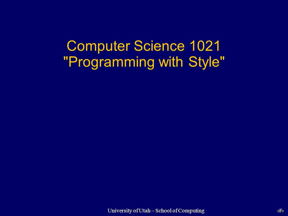 University of Utah – School of Computing University of Utah 12 12 Style Tip #4 Use standard naming conventions -Class names: First letter capitalized -Variable names: First letter lowercase - final variables: ALL_CAPS