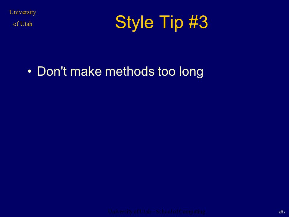 University of Utah – School of Computing University of Utah 11 11 Style Tip #3 Don t make methods too long